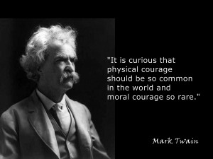 It is curious that physical courage should be so common in the world and moral courage so rare - Mark Twain